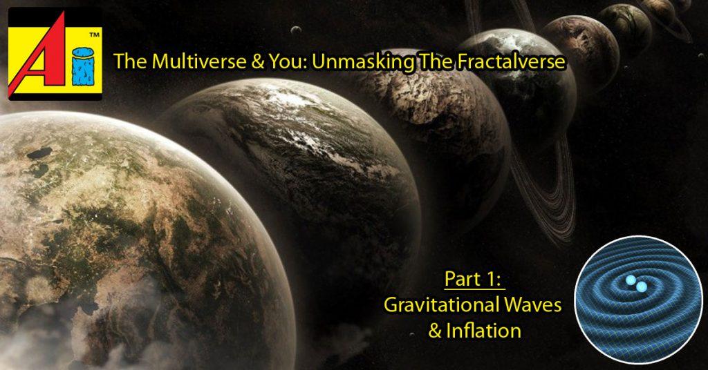 The-Multiverse-You-Unmasking-The-Fractalverse-Part-1-Gravitational-Waves-Inflation-2016