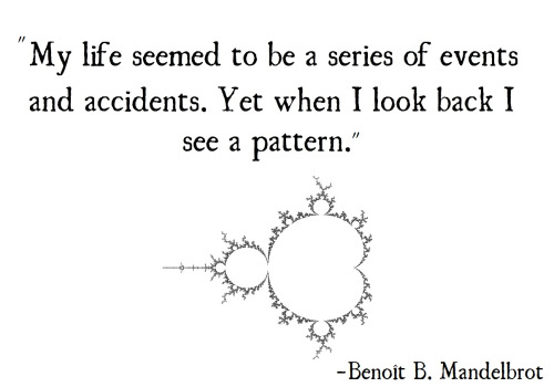 "An image of the Mandelbrot fractal, along with a quote by Benoit Mandelbrot: ""My life seemed to be a series of events and accidents. Yet when I look back I see a pattern."""