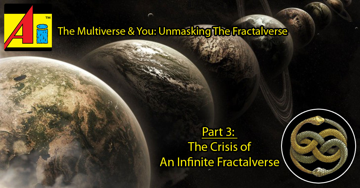 The Multiverse & You: Unmasking The Fractalverse, Part 3: The Crisis of An Infinite Fractalverse ~ 2016